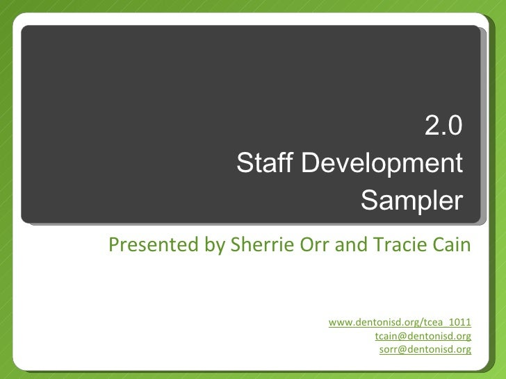 2.0 Staff Development Sampler Presented by Sherrie Orr and Tracie Cain www.dentonisd.org/tcea_1011 [email_address] [email_...