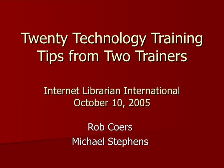 Twenty Technology Training Tips from Two Trainers Internet Librarian International October 10, 2005 Rob Coers Michael Step...