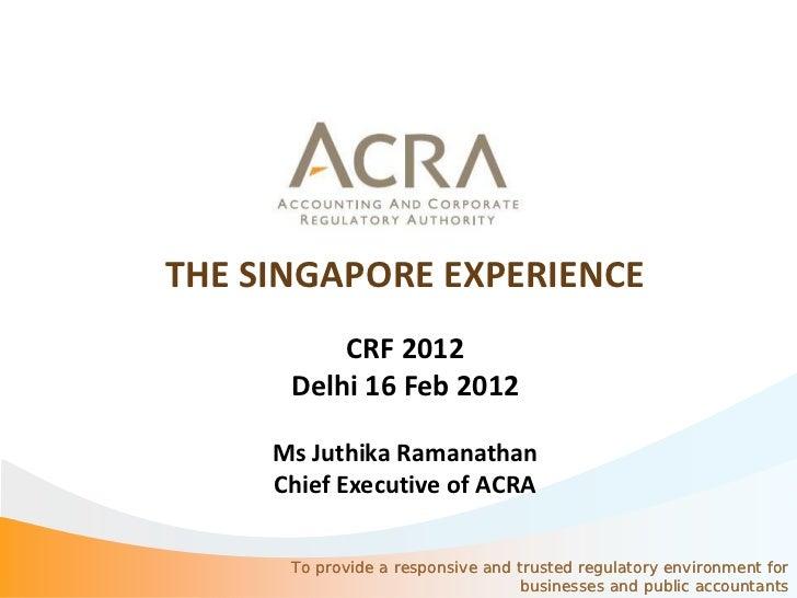 THE SINGAPORE EXPERIENCE          CRF 2012      Delhi 16 Feb 2012     Ms Juthika Ramanathan     Chief Executive of ACRA   ...