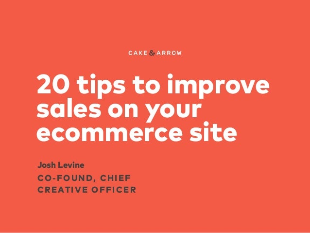 20 tips to improve sales on your ecommerce site CO-FOUND, CHIEF CREATIVE OFFICER Josh Levine