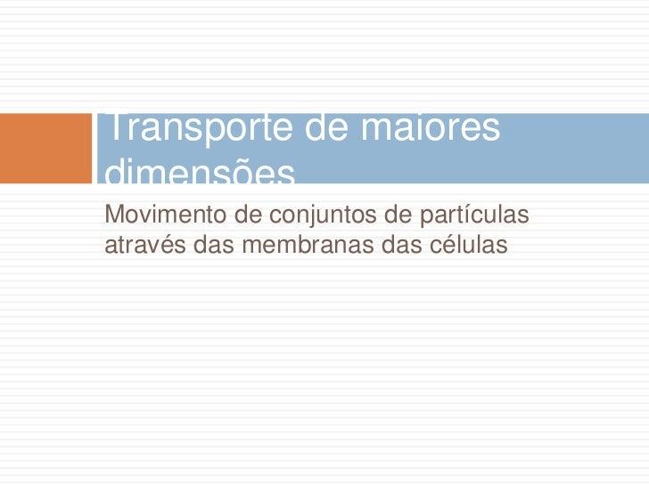 Transporte de maioresdimensõesMovimento de conjuntos de partículasatravés das membranas das células