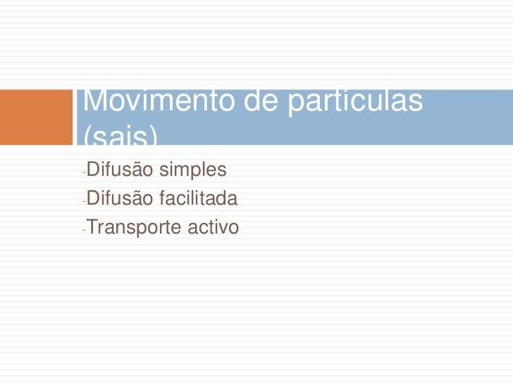 Movimento de partículas(sais)-Difusão simples-Difusão facilitada-Transporte activo