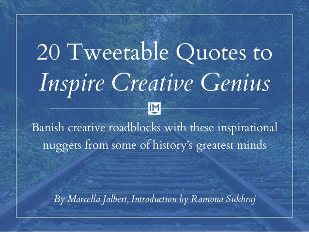20 Tweetable Quotes to Inspire Creative Genius Banish creative roadblocks with these inspirational nuggets from some of hi...