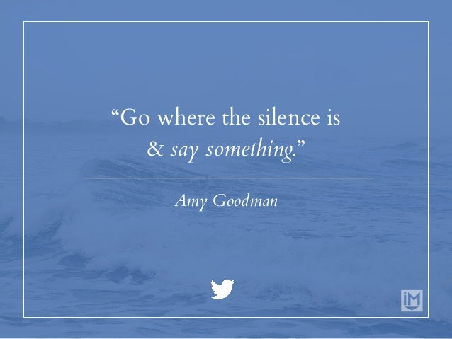 """""""Go where the silence is & say something."""" Amy Goodman"""