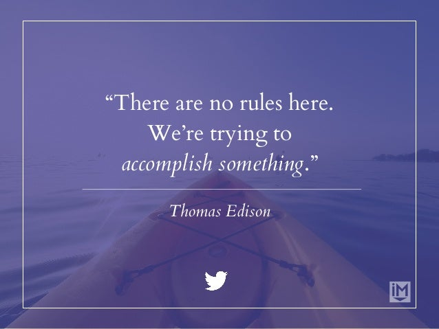 """""""There are no rules here. We're trying to accomplish something."""" Thomas Edison"""