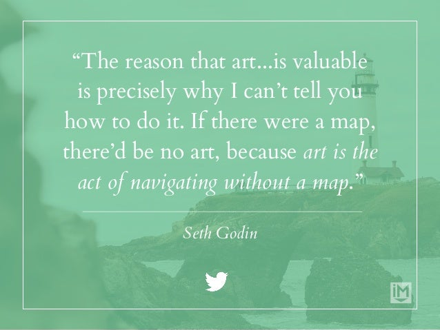 """""""The reason that art...is valuable is precisely why I can't tell you how to do it. If there were a map, there'd be no art,..."""