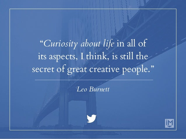 """""""Curiosity about life in all of its aspects, I think, is still the secret of great creative people."""" Leo Burnett"""
