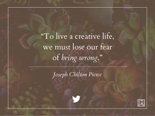 """""""To live a creative life, we must lose our fear of being wrong."""" Joseph Chilton Pierce"""