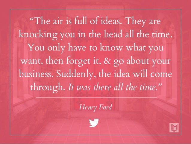 """""""The air is full of ideas. They are knocking you in the head all the time. You only have to know what you want, then forge..."""