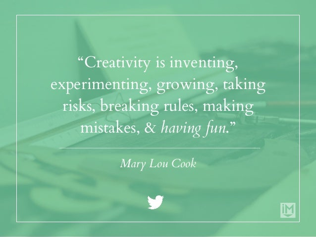 """""""Creativity is inventing, experimenting, growing, taking risks, breaking rules, making mistakes, & having fun."""" Mary Lou C..."""