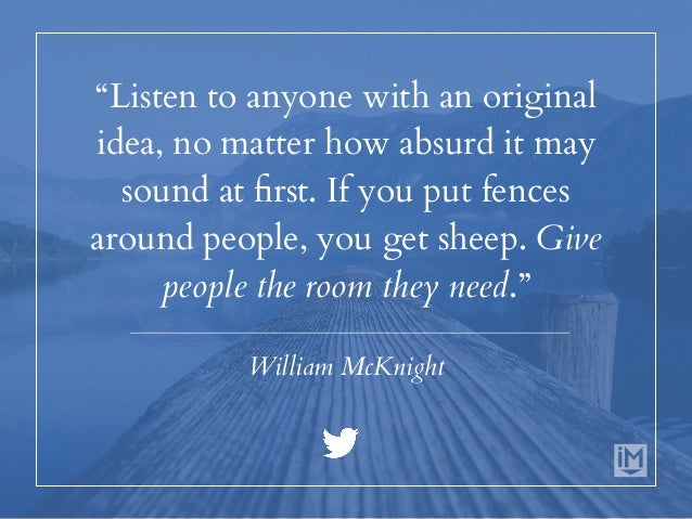 """""""Listen to anyone with an original idea, no matter how absurd it may sound at first. If you put fences around people, you ..."""