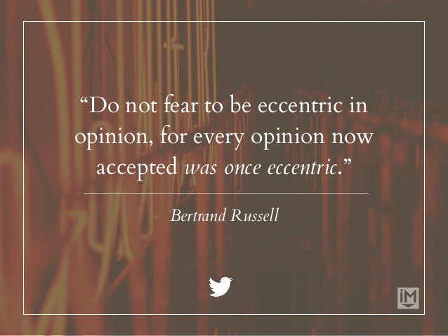 """""""Do not fear to be eccentric in opinion, for every opinion now accepted was once eccentric."""" Bertrand Russell"""