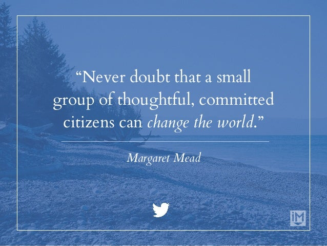 """""""Never doubt that a small group of thoughtful, committed citizens can change the world."""" Margaret Mead"""