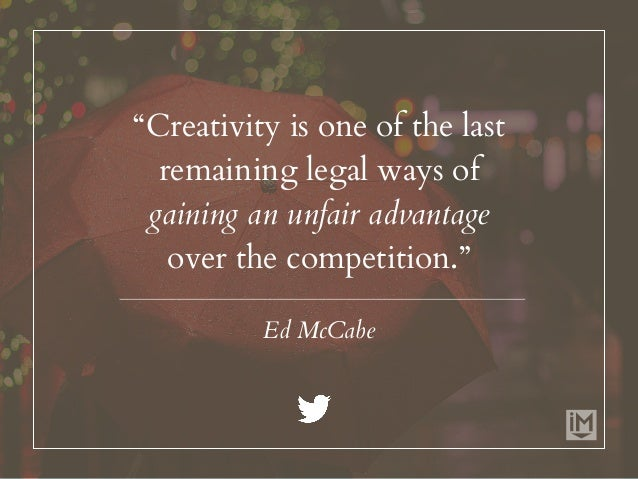 """""""Creativity is one of the last remaining legal ways of gaining an unfair advantage over the competition."""" Ed McCabe"""
