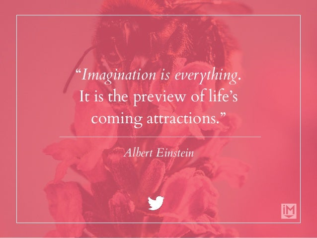 """""""Imagination is everything. It is the preview of life's coming attractions."""" Albert Einstein"""
