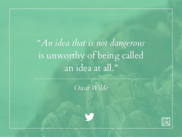 """""""An idea that is not dangerous is unworthy of being called an idea at all."""" Oscar Wilde"""