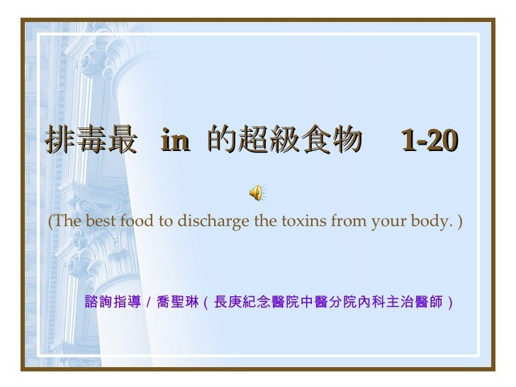 排毒最  in  的超級食物  1-20 (The best food to discharge the toxins from your body. ) 諮詢指導/喬聖琳(長庚紀念醫院中醫分院內科主治醫師)