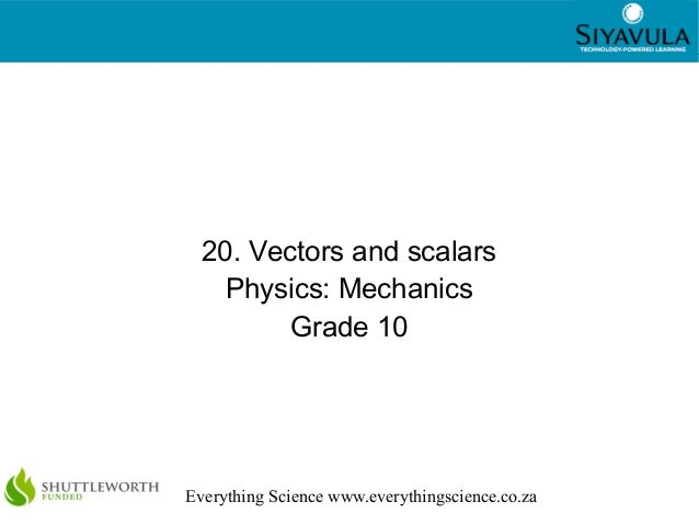 1 Everything Science www.everythingscience.co.za 20. Vectors and scalars Physics: Mechanics Grade 10