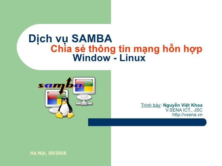Dịch vụ SAMBA Chia sẻ thông tin mạng hỗn hợp Window - Linux Trình bày :  Nguyễn Việt Khoa V.SENA ICT., JSC http://vsena.vn...