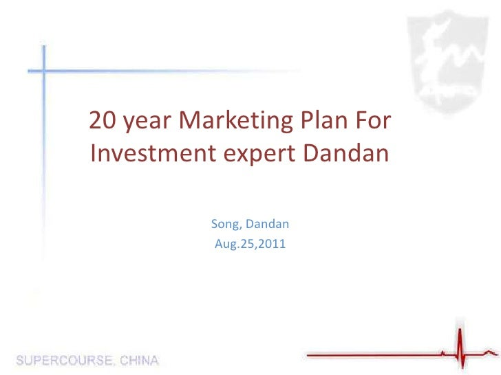 20 year Marketing Plan For Investment expert Dandan <br />Song, Dandan<br />Aug.25,2011<br />