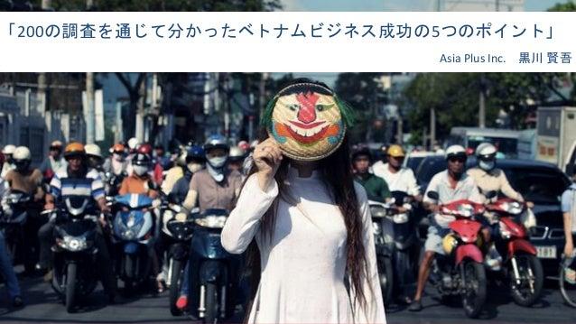 「200の調査を通じて分かったベトナムビジネス成功の5つのポイント」 Asia Plus Inc. 黒川 賢吾