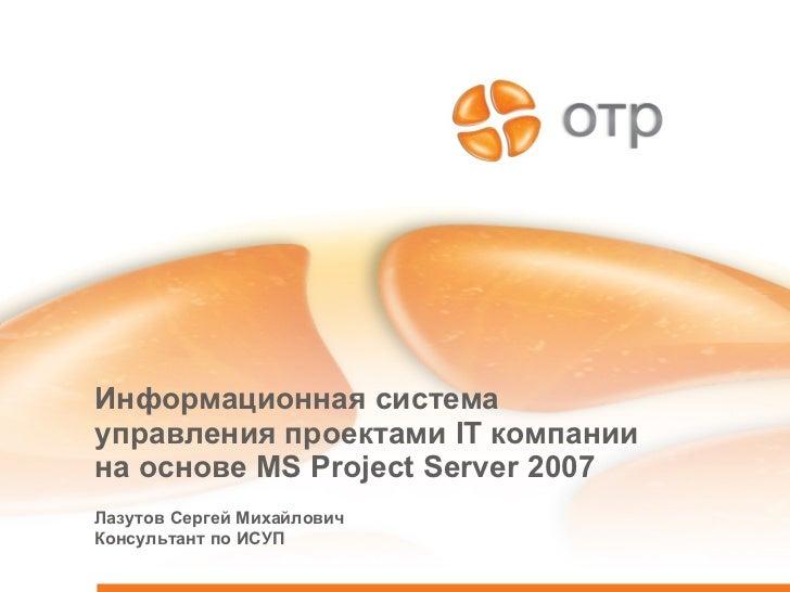 Информационная система управления проектами  IT  компании на основе  MS Project Server 2007 Лазутов Сергей Михайлович Конс...