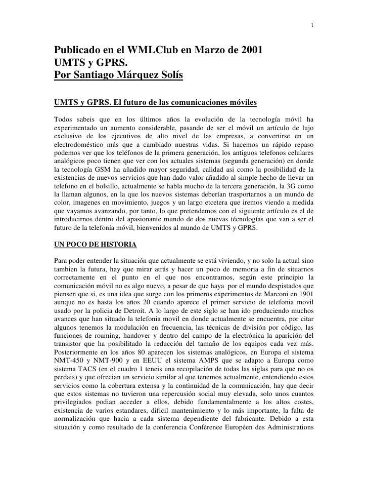 1Publicado en el WMLClub en Marzo de 2001UMTS y GPRS.Por Santiago Márquez SolísUMTS y GPRS. El futuro de las comunicacione...