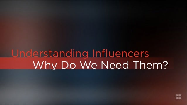 Why Do We Need Them?  Understanding Influencers