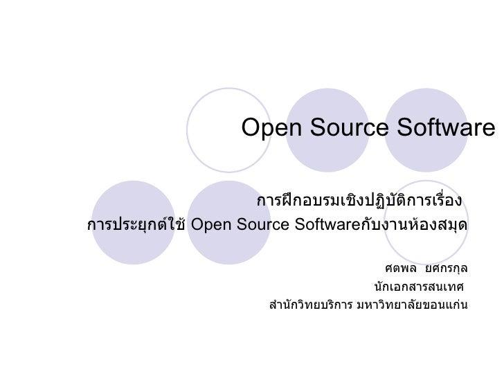 Open Source Software การฝึกอบรมเชิงปฏิบัติการเรื่อง  การประยุกต์ใช้  Open Source Software กับงานห้องสมุด ศตพล  ยศกรกุล นัก...