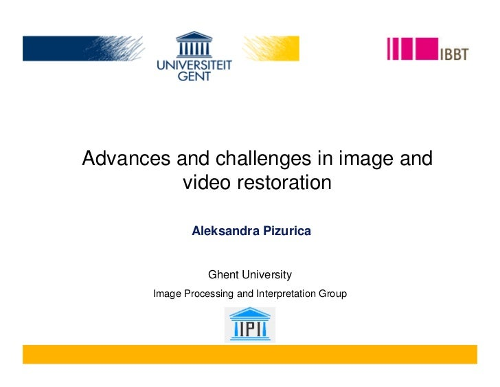 Advances and challenges in image and           video restoration                 Aleksandra Pizurica                     G...