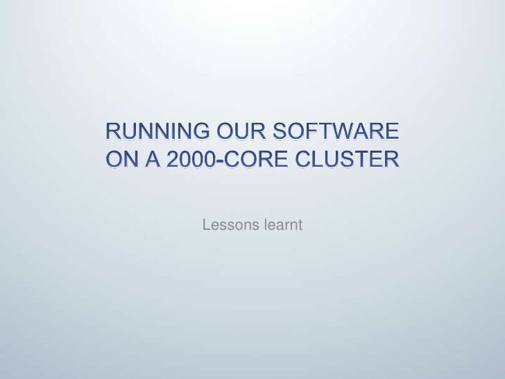 Running our software on a 2000-core cluster<br />Lessons learnt<br />