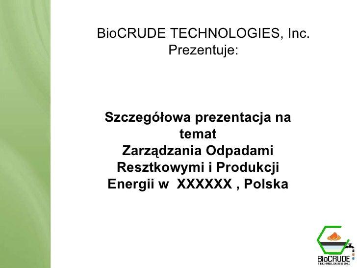 BioCRUDE TECHNOLOGIES Przedstawia: BioCRUDE System Produkcja zasobów energii odnawialnej poprzez przerób odpadów BioCRUDE ...