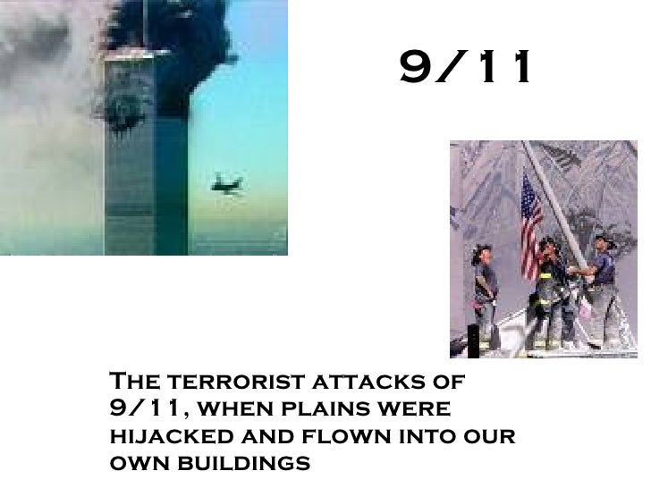 9/11 The terrorist attacks of 9/11, when plains were hijacked and flown into our own buildings