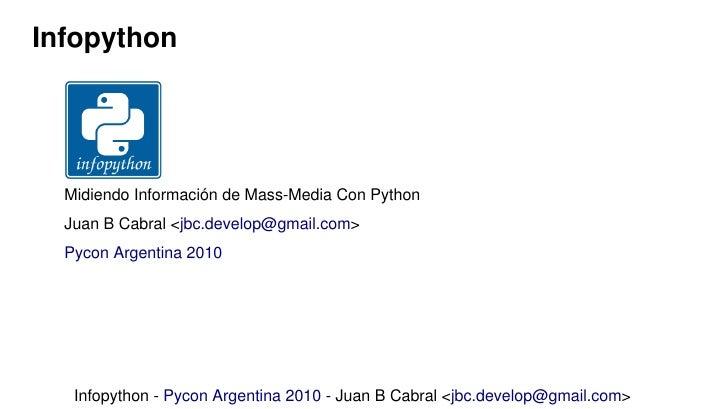 Infopython       Midiendo Información de Mass-Media Con Python   Juan B Cabral <jbc.develop@gmail.com>   Pycon Argentina 2...
