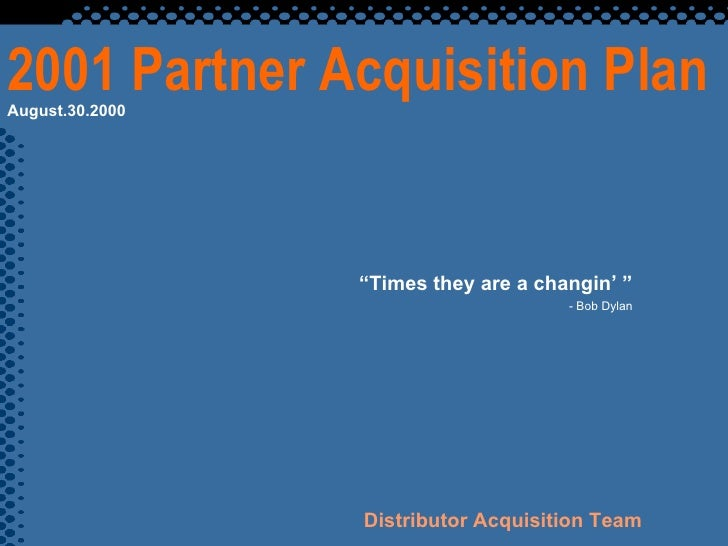 """2001 Partner Acquisition Plan """" Times they are a changin' """" - Bob Dylan Distributor Acquisition Team August.30.2000"""