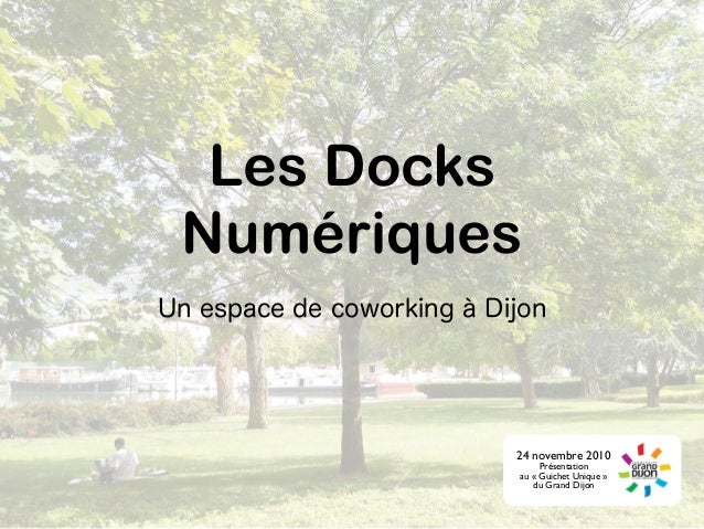 Les Docks Numériques Un espace de coworking à Dijon 24 novembre 2010 Présentation au « Guichet Unique » du Grand Dijon