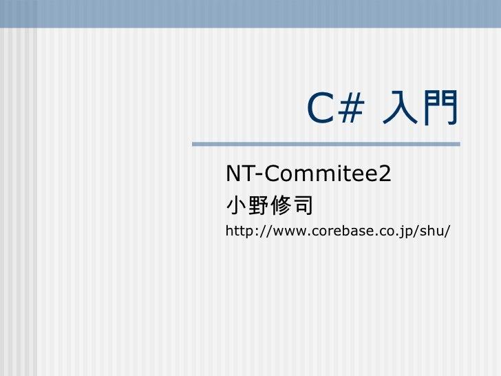 C# 入門NT-Commitee2小野修司http://www.corebase.co.jp/shu/