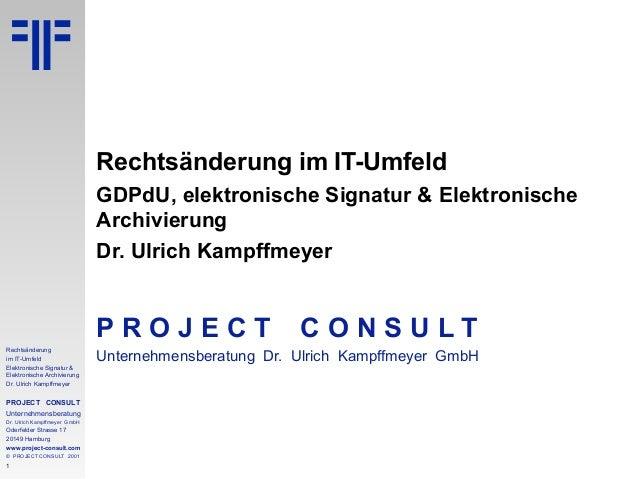 1 Rechtsänderung im IT-Umfeld Elektronische Signatur & Elektronische Archivierung Dr. Ulrich Kampffmeyer PROJECT CONSULT U...