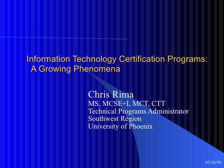 Information Technology Certification Programs:   A Growing Phenomena Chris Rima MS, MCSE+I, MCT, CTT Technical Programs Ad...