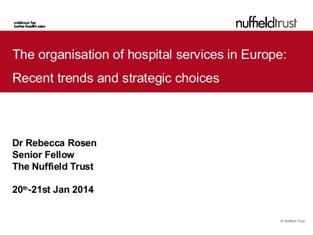 The organisation of hospital services in Europe: Recent trends and strategic choices  Dr Rebecca Rosen Senior Fellow The N...