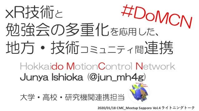 2020/01/18 CMC_Meetup Sapporo Vol.4 ライトニングトーク xR技術と 勉強会の多重化を応用した、 地方・技術コミュニティ間連携 Hokkaido MotionControl Network Junya Ishi...