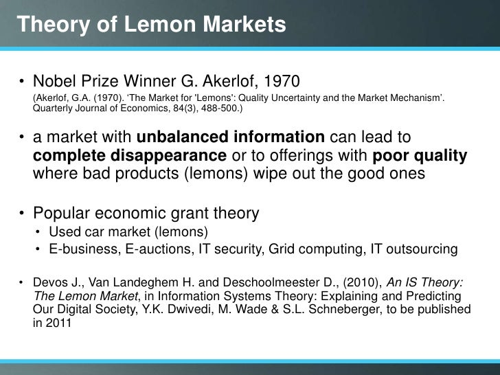"""the lemon market theory Examples of the market for lemons example 1: consider a used car market two types of cars """"lemons"""" and """"peaches"""" each lemon seller will accept $1,000 a buyer will pay at most $1,200 each peach seller will accept $2,000 a buyer will pay at most $2,400 if every buyer can tell a peach from a lemon, then lemons sell for between $1,000 and $1,200, and peaches sell for between $2,000."""