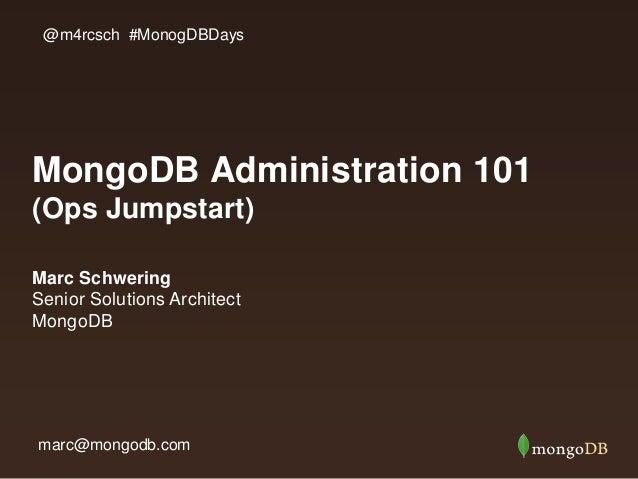 MongoDB Administration 101 (Ops Jumpstart) Marc Schwering Senior Solutions Architect MongoDB @m4rcsch #MonogDBDays marc@mo...