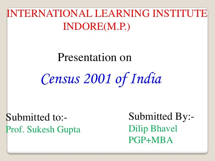 INTERNATIONAL LEARNING INSTITUTE<br />                     INDORE(M.P.)<br />Presentation on<br />Census 2001 of India<br ...