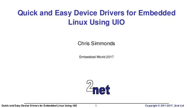 Quick and Easy Device Drivers for Embedded Linux Using UIO Chris Simmonds Embedded World 2017 Quick and Easy Device Driver...