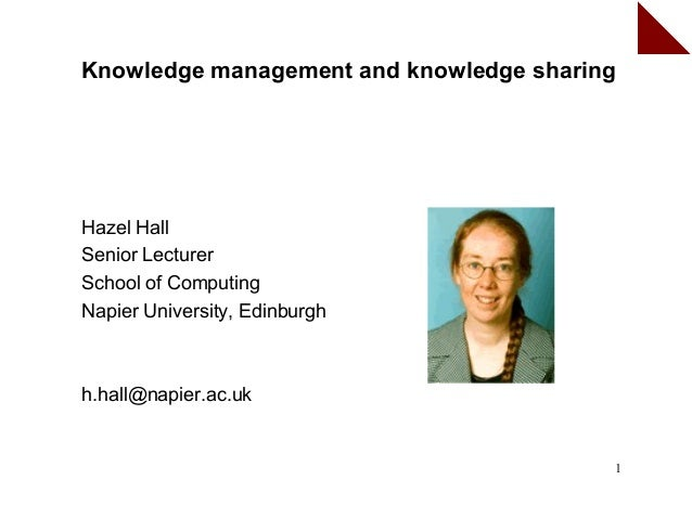 Knowledge management and knowledge sharingHazel HallSenior LecturerSchool of ComputingNapier University, Edinburghh.hall@n...