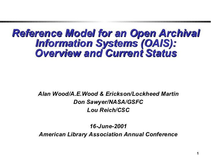 Reference Model for an Open Archival Information Systems (OAIS): Overview and Current Status Alan Wood/A.E.Wood & Erickson...