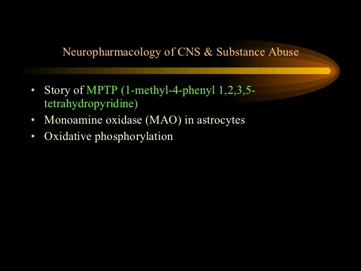 Neuropharmacology of CNS & Substance Abuse <ul><li>Story of  MPTP (1-methyl-4-phenyl 1,2,3,5-tetrahydropyridine) </li></ul...