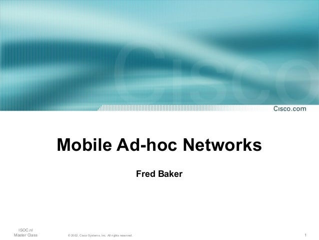 Mobile Ad-hoc Networks                                                                   Fred Baker  ISOC.nlMaster Class  ...
