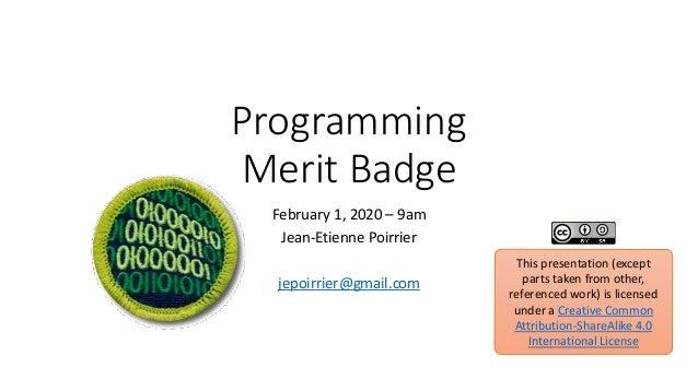 Programming Merit Badge February 1, 2020 – 9am Jean-Etienne Poirrier jepoirrier@gmail.com This presentation (except parts ...